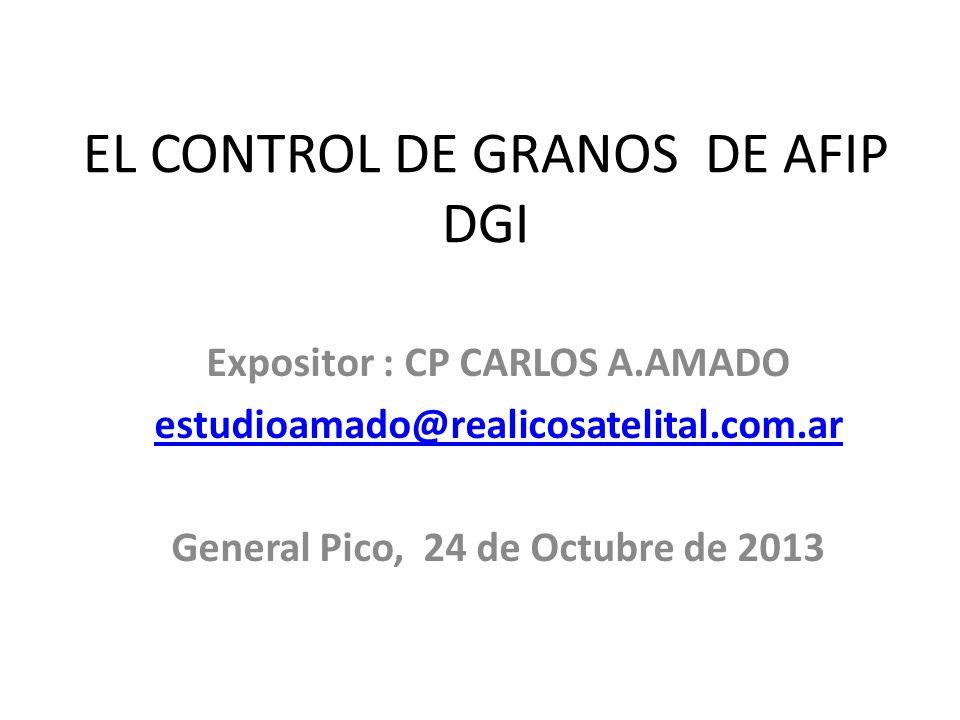 EL CONTROL DE GRANOS DE AFIP DGI Expositor : CP CARLOS A.AMADO estudioamado@realicosatelital.com.ar General Pico, 24 de Octubre de 2013