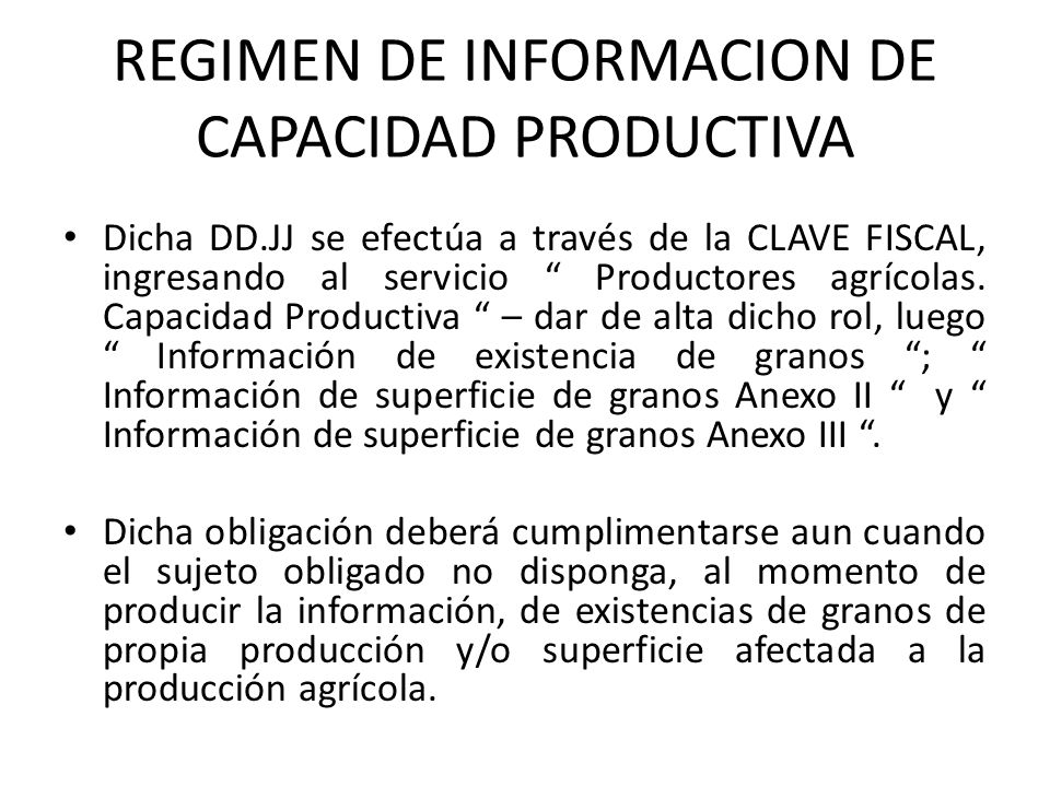 REGIMEN DE INFORMACION DE CAPACIDAD PRODUCTIVA Dicha DD.JJ se efectúa a través de la CLAVE FISCAL, ingresando al servicio Productores agrícolas. Capac