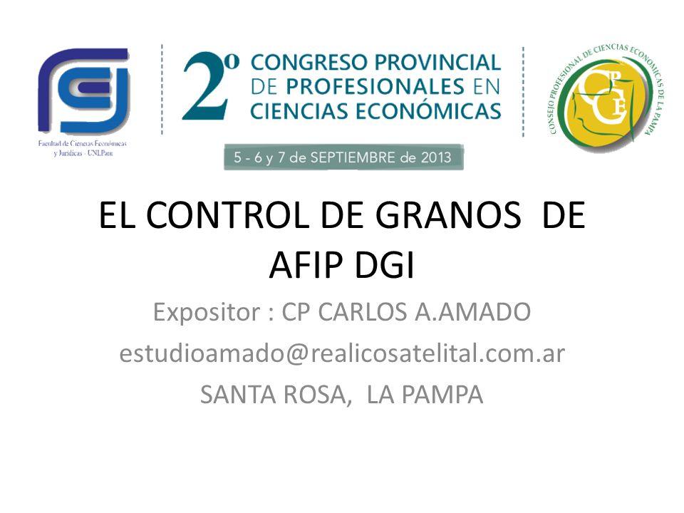 EL CONTROL DE GRANOS DE AFIP DGI Expositor : CP CARLOS A.AMADO estudioamado@realicosatelital.com.ar SANTA ROSA, LA PAMPA