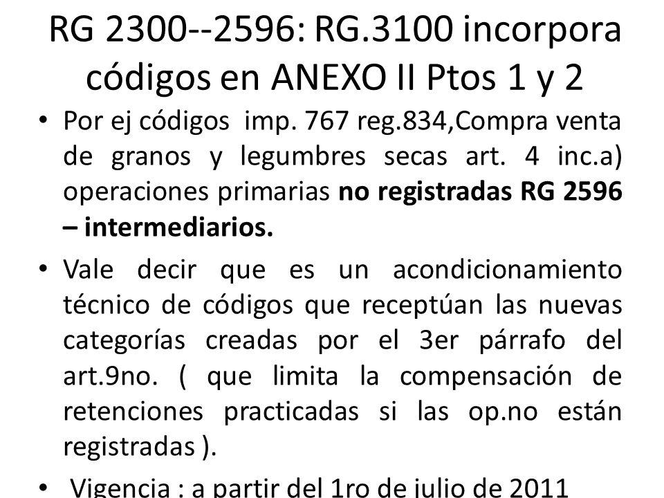 RG 2300--2596: RG.3100 incorpora códigos en ANEXO II Ptos 1 y 2 Por ej códigos imp. 767 reg.834,Compra venta de granos y legumbres secas art. 4 inc.a)