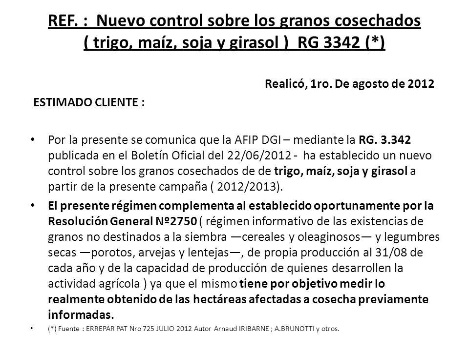 REF. : Nuevo control sobre los granos cosechados ( trigo, maíz, soja y girasol ) RG 3342 (*) Realicó, 1ro. De agosto de 2012 ESTIMADO CLIENTE : Por la