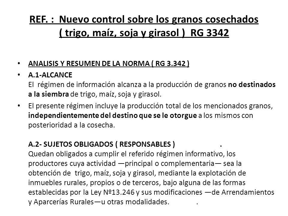REF. : Nuevo control sobre los granos cosechados ( trigo, maíz, soja y girasol ) RG 3342 ANALISIS Y RESUMEN DE LA NORMA ( RG 3.342 ) A.1-ALCANCE El ré