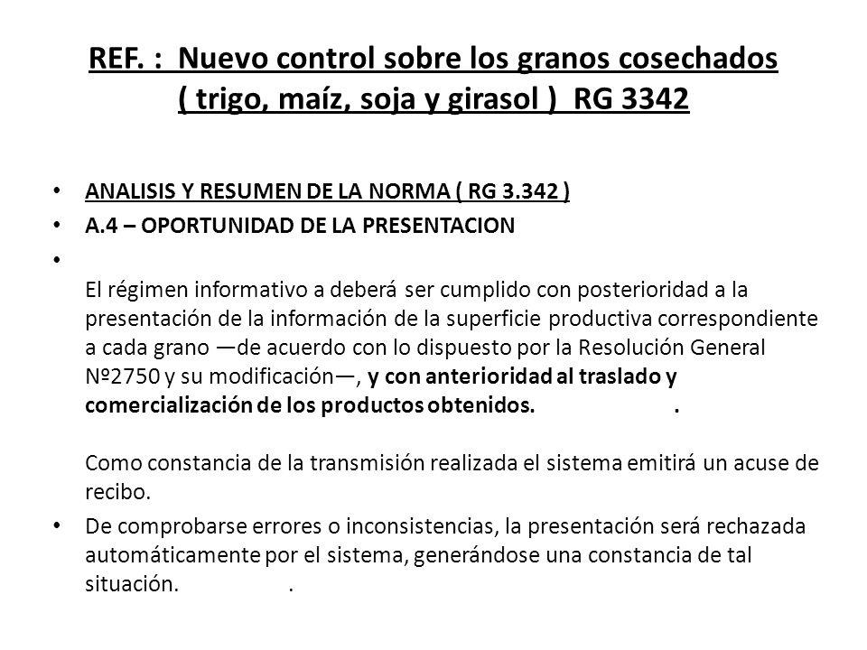 REF. : Nuevo control sobre los granos cosechados ( trigo, maíz, soja y girasol ) RG 3342 ANALISIS Y RESUMEN DE LA NORMA ( RG 3.342 ) A.4 – OPORTUNIDAD