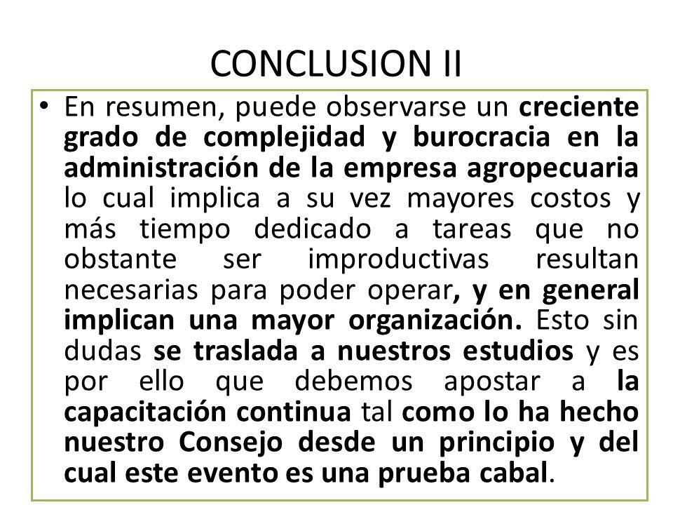 CONCLUSION II En resumen, puede observarse un creciente grado de complejidad y burocracia en la administración de la empresa agropecuaria lo cual impl