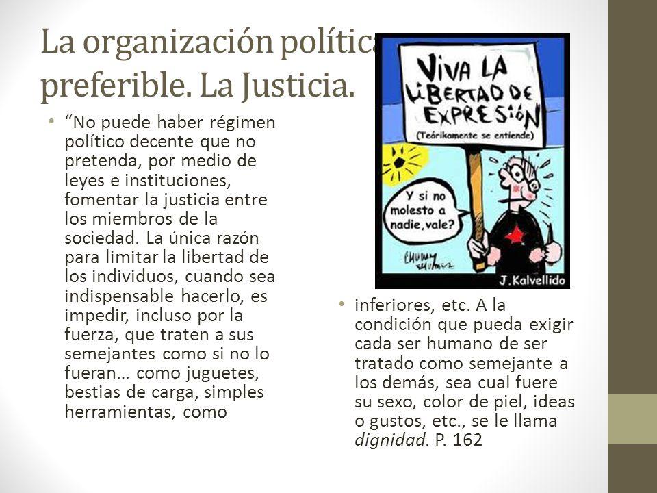 La organización política preferible. La Justicia. No puede haber régimen político decente que no pretenda, por medio de leyes e instituciones, fomenta