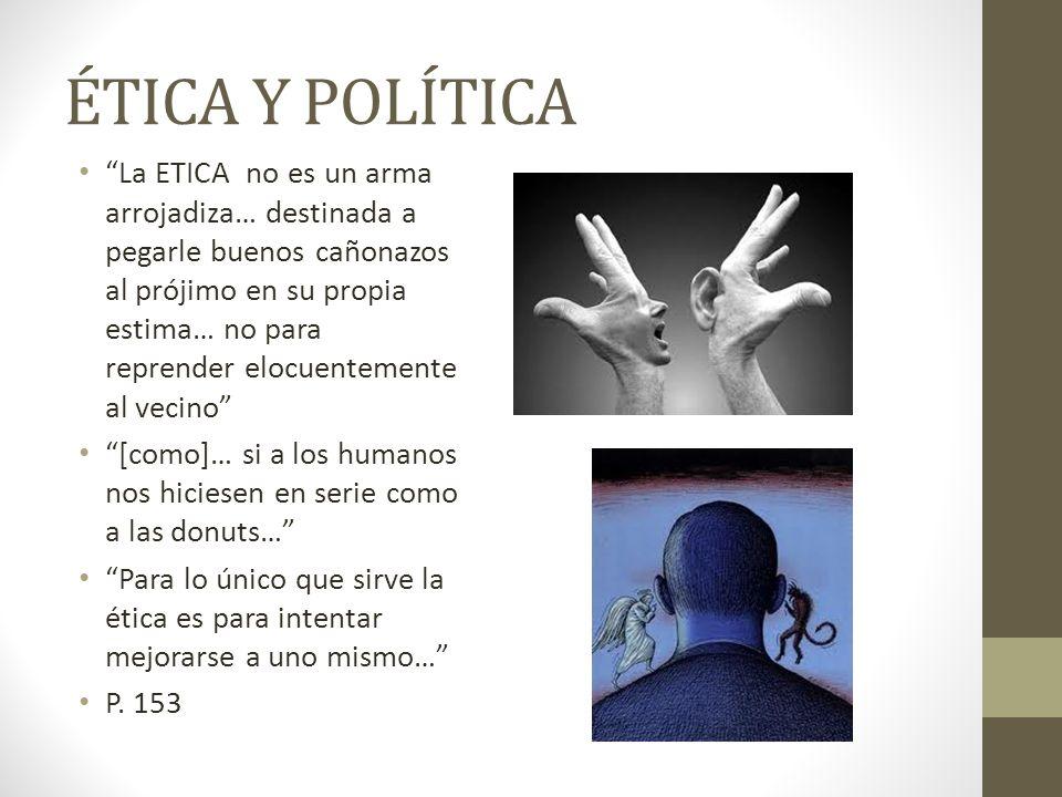 ÉTICA Y POLÍTICA La ETICA no es un arma arrojadiza… destinada a pegarle buenos cañonazos al prójimo en su propia estima… no para reprender elocuenteme