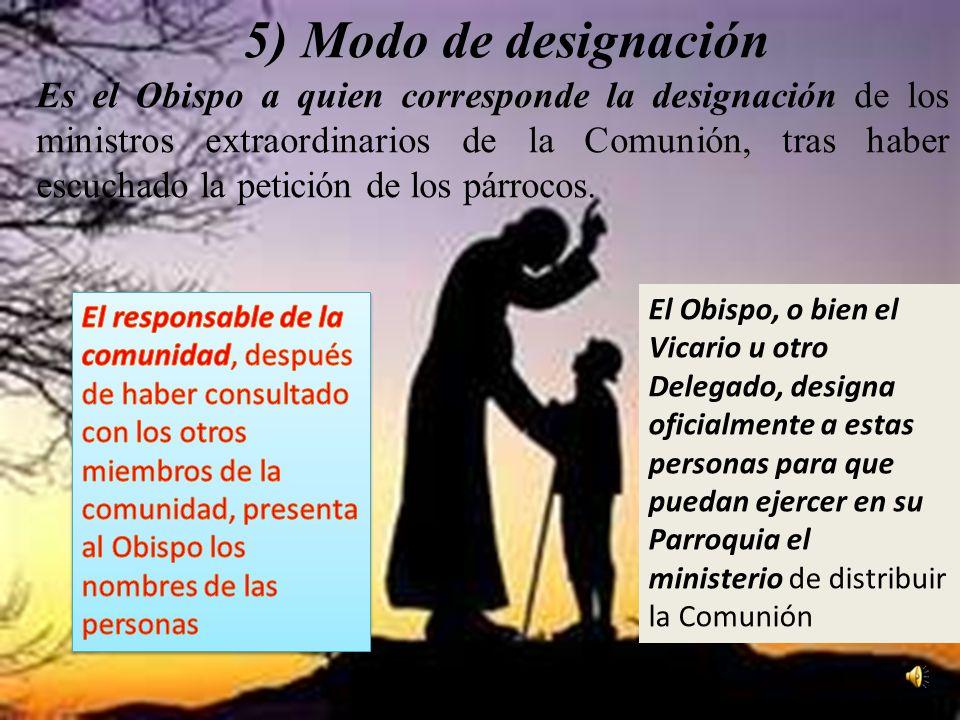 5) Modo de designación Es el Obispo a quien corresponde la designación de los ministros extraordinarios de la Comunión, tras haber escuchado la petición de los párrocos.