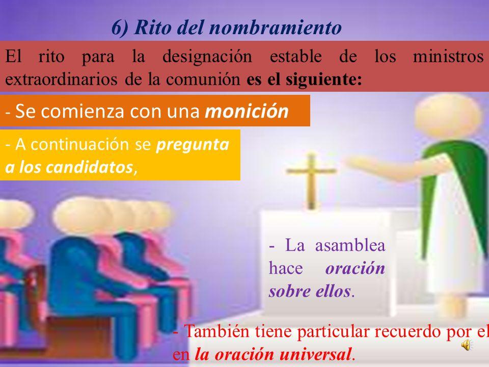6) Rito del nombramiento El rito para la designación estable de los ministros extraordinarios de la comunión es el siguiente: - Se comienza con una monición - A continuación se pregunta a los candidatos, - La asamblea hace oración sobre ellos.