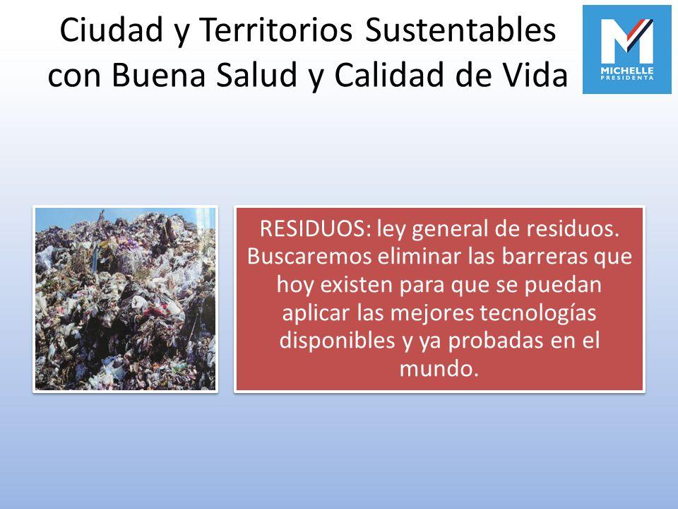 Ciudad y Territorios Sustentables con Buena Salud y Calidad de Vida RESIDUOS: ley general de residuos. Buscaremos eliminar las barreras que hoy existe