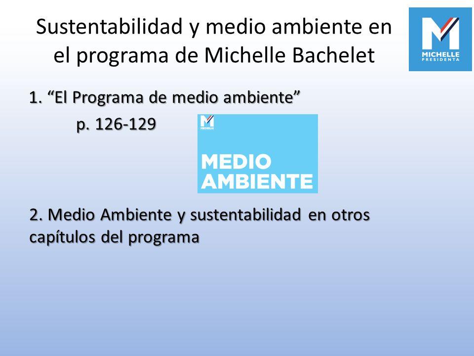 Sustentabilidad y medio ambiente en el programa de Michelle Bachelet 1. El Programa de medio ambiente p. 126-129 2. Medio Ambiente y sustentabilidad e