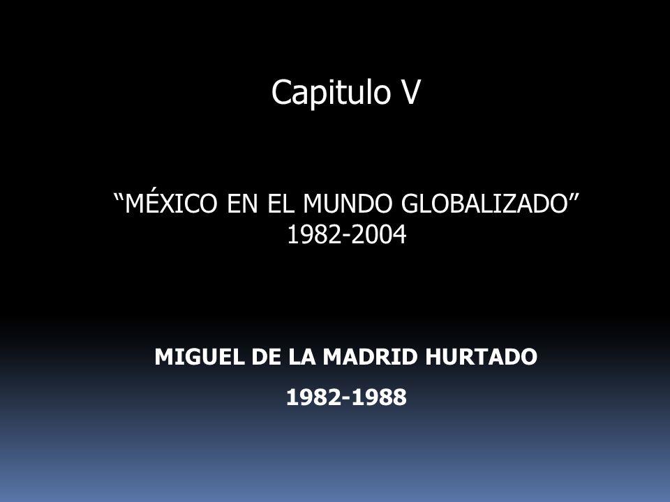 Capitulo V MÉXICO EN EL MUNDO GLOBALIZADO 1982-2004 MIGUEL DE LA MADRID HURTADO 1982-1988