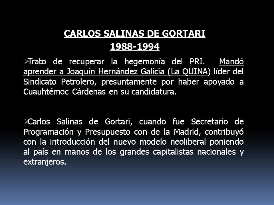 CARLOS SALINAS DE GORTARI 1988-1994 Trato de recuperar la hegemonía del PRI. Mandó aprender a Joaquín Hernández Galicia (La QUINA) líder del Sindicato