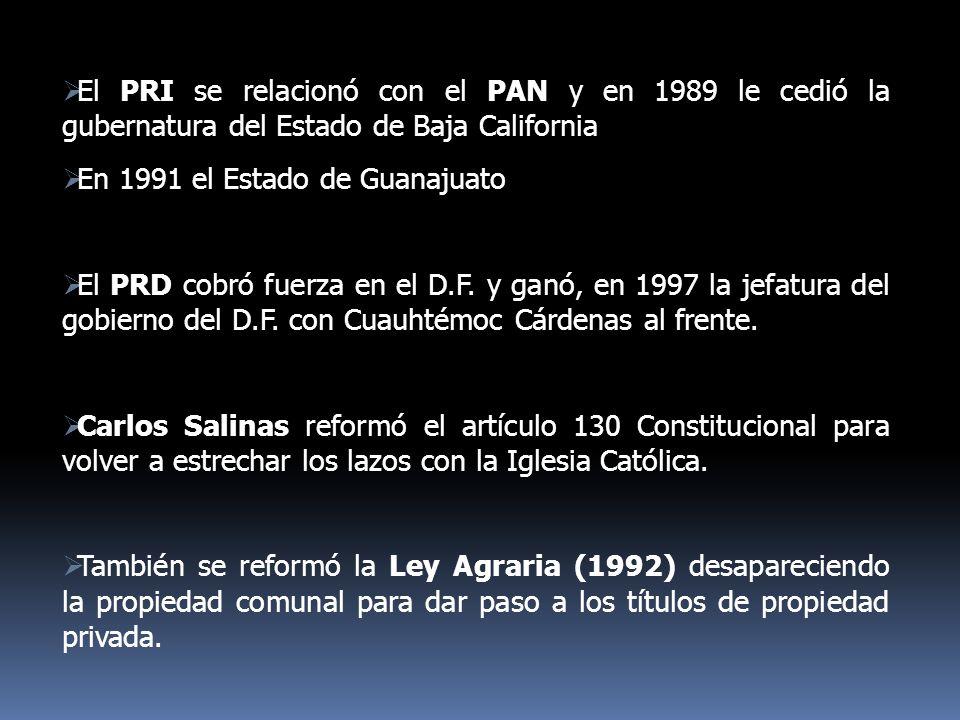 El PRI se relacionó con el PAN y en 1989 le cedió la gubernatura del Estado de Baja California En 1991 el Estado de Guanajuato El PRD cobró fuerza en