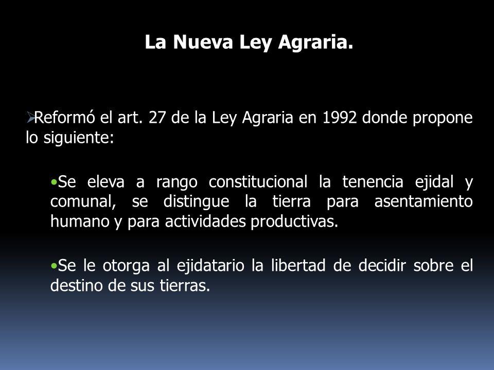 La Nueva Ley Agraria. Reformó el art. 27 de la Ley Agraria en 1992 donde propone lo siguiente: Se eleva a rango constitucional la tenencia ejidal y co