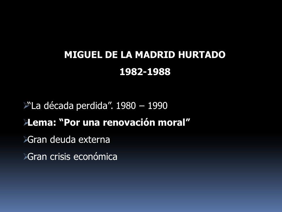 MIGUEL DE LA MADRID HURTADO 1982-1988 La década perdida. 1980 – 1990 Lema: Por una renovación moral Gran deuda externa Gran crisis económica