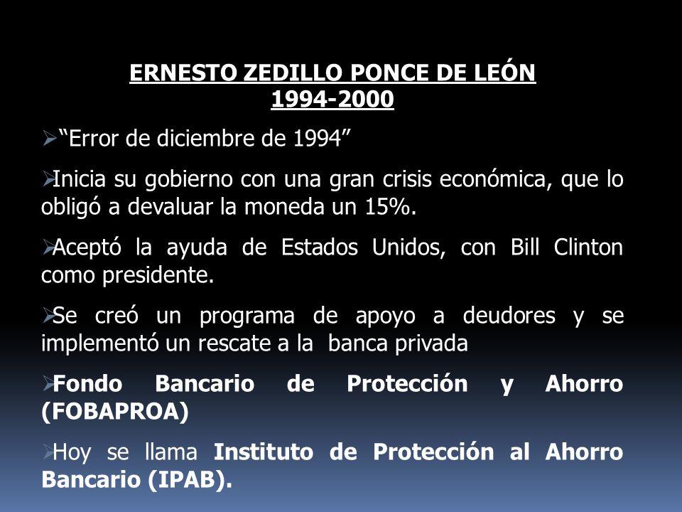 ERNESTO ZEDILLO PONCE DE LEÓN 1994-2000 Error de diciembre de 1994 Inicia su gobierno con una gran crisis económica, que lo obligó a devaluar la moned