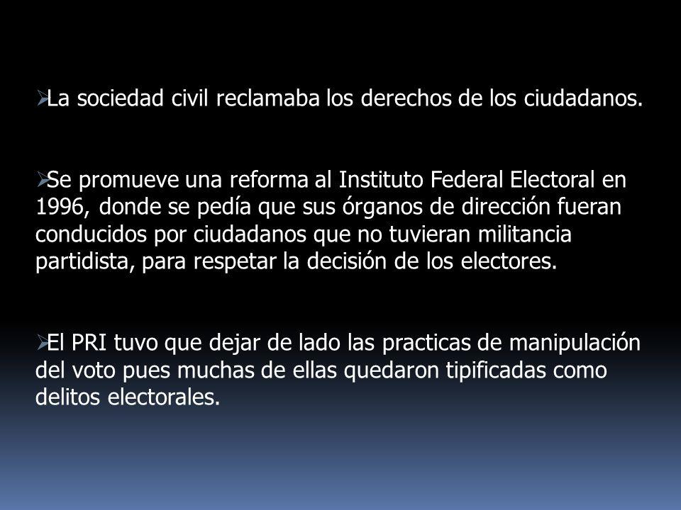 La sociedad civil reclamaba los derechos de los ciudadanos. Se promueve una reforma al Instituto Federal Electoral en 1996, donde se pedía que sus órg
