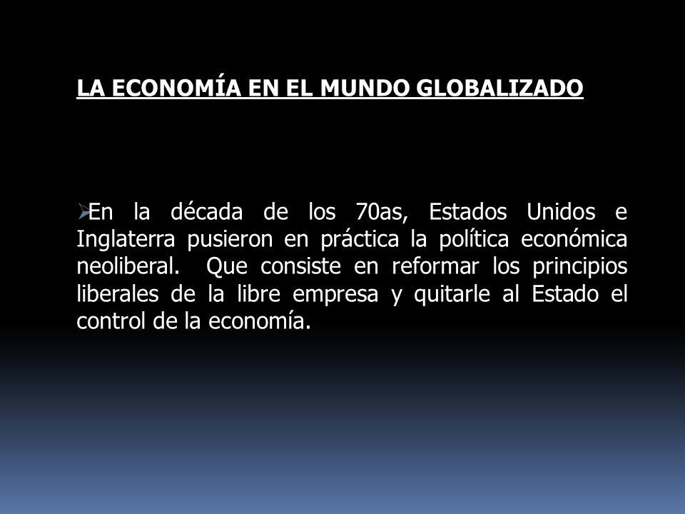 LA ECONOMÍA EN EL MUNDO GLOBALIZADO En la década de los 70as, Estados Unidos e Inglaterra pusieron en práctica la política económica neoliberal. Que c