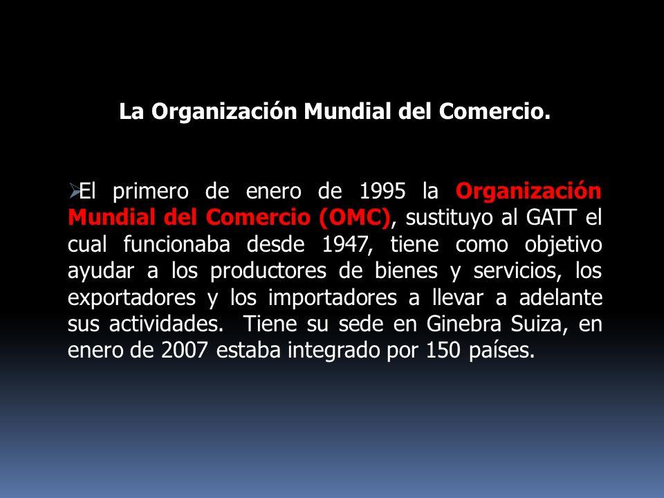 La Organización Mundial del Comercio. El primero de enero de 1995 la Organización Mundial del Comercio (OMC), sustituyo al GATT el cual funcionaba des