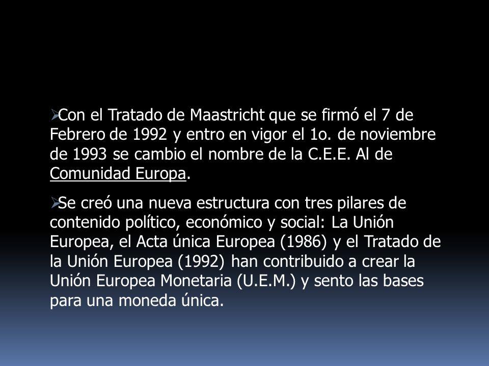 Con el Tratado de Maastricht que se firmó el 7 de Febrero de 1992 y entro en vigor el 1o. de noviembre de 1993 se cambio el nombre de la C.E.E. Al de