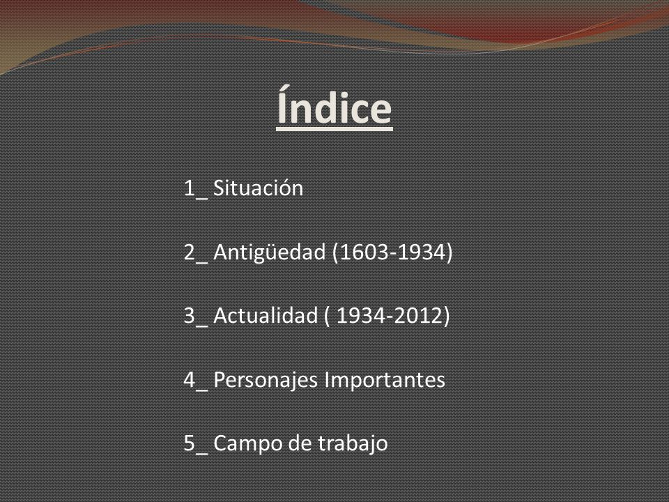 Índice 1_ Situación 2_ Antigüedad (1603-1934) 3_ Actualidad ( 1934-2012) 4_ Personajes Importantes 5_ Campo de trabajo