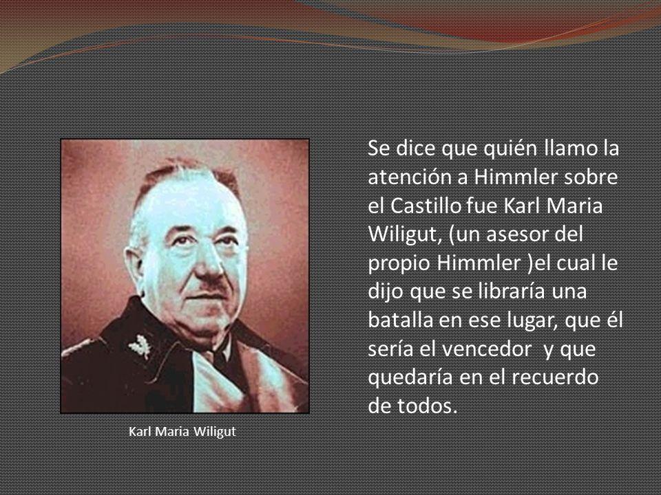 Se dice que quién llamo la atención a Himmler sobre el Castillo fue Karl Maria Wiligut, (un asesor del propio Himmler )el cual le dijo que se libraría