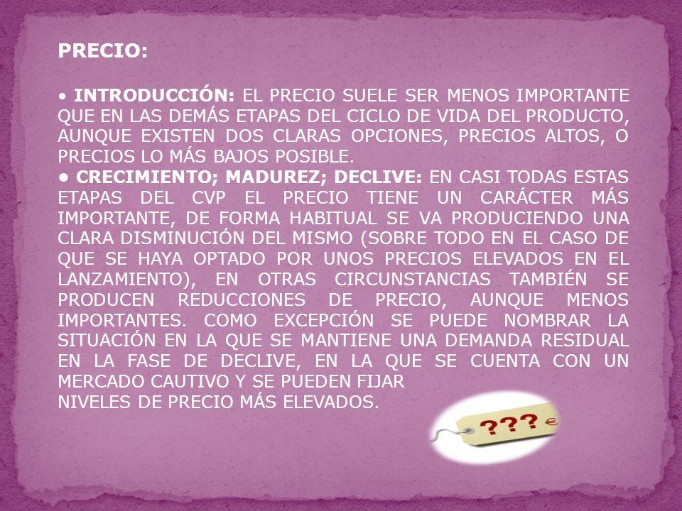 PRECIO: INTRODUCCIÓN: EL PRECIO SUELE SER MENOS IMPORTANTE QUE EN LAS DEMÁS ETAPAS DEL CICLO DE VIDA DEL PRODUCTO, AUNQUE EXISTEN DOS CLARAS OPCIONES, PRECIOS ALTOS, O PRECIOS LO MÁS BAJOS POSIBLE.