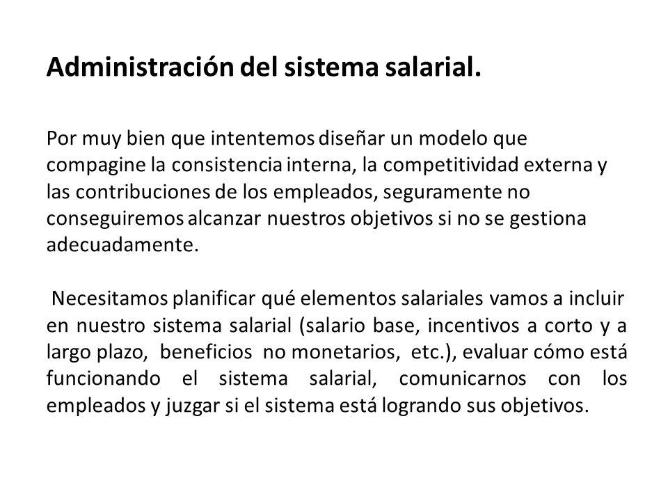 Administración del sistema salarial. Por muy bien que intentemos diseñar un modelo que compagine la consistencia interna, la competitividad externa y