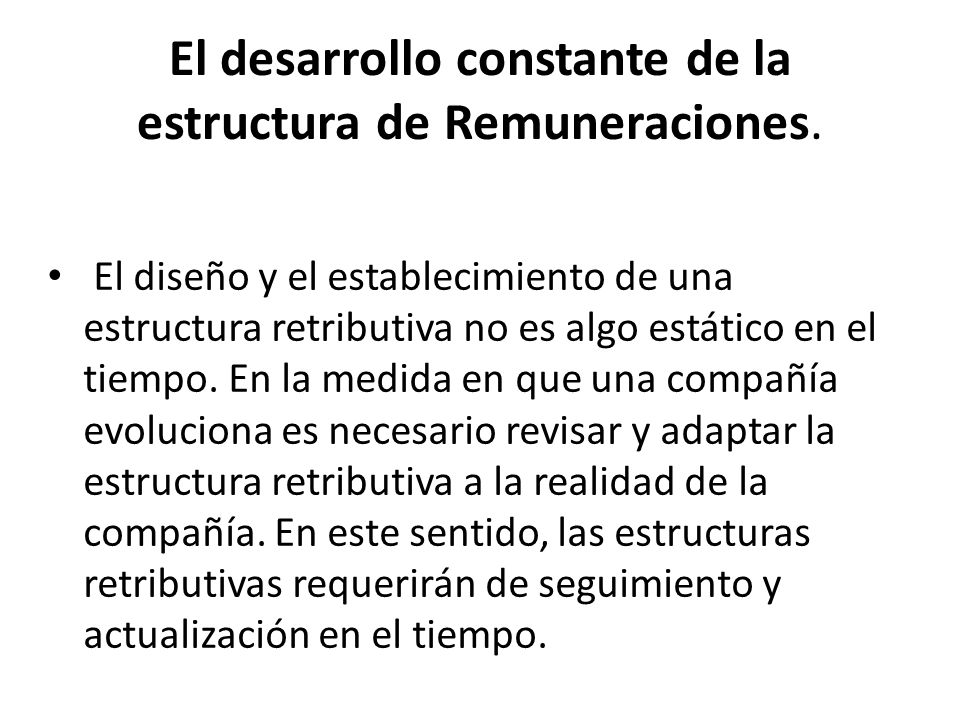 El desarrollo constante de la estructura de Remuneraciones. El diseño y el establecimiento de una estructura retributiva no es algo estático en el tie