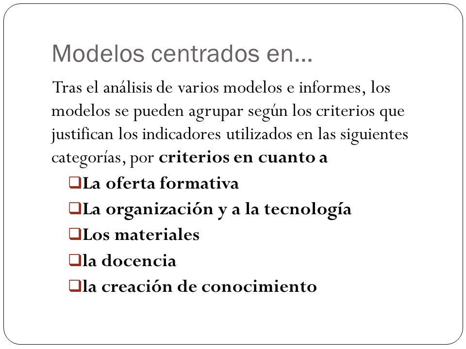 Modelos centrados en… Tras el análisis de varios modelos e informes, los modelos se pueden agrupar según los criterios que justifican los indicadores utilizados en las siguientes categorías, por criterios en cuanto a La oferta formativa La organización y a la tecnología Los materiales la docencia la creación de conocimiento