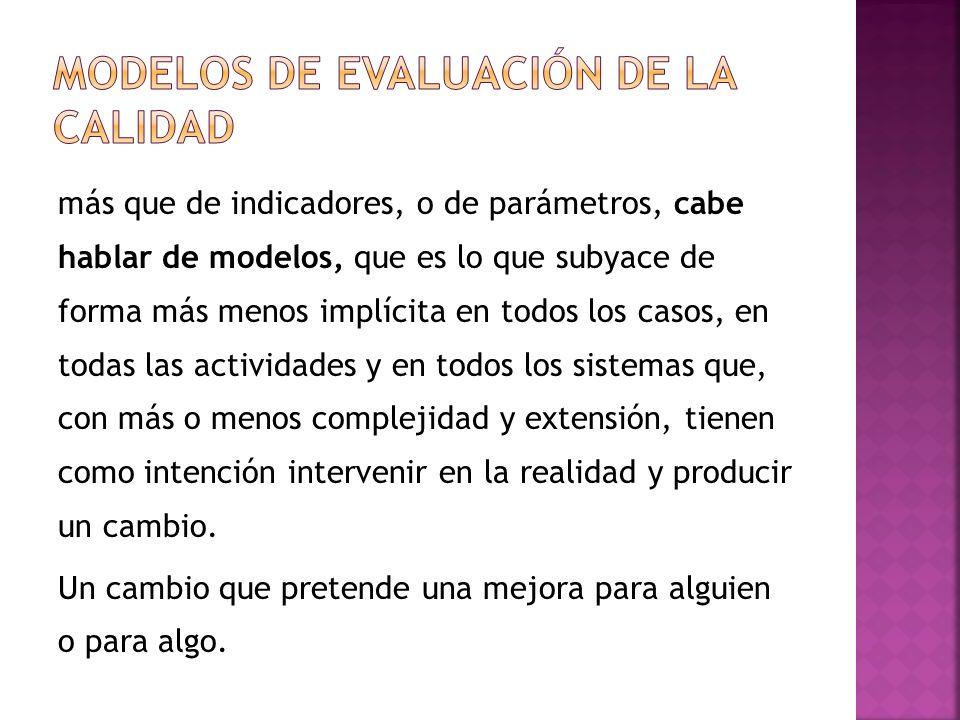 más que de indicadores, o de parámetros, cabe hablar de modelos, que es lo que subyace de forma más menos implícita en todos los casos, en todas las actividades y en todos los sistemas que, con más o menos complejidad y extensión, tienen como intención intervenir en la realidad y producir un cambio.