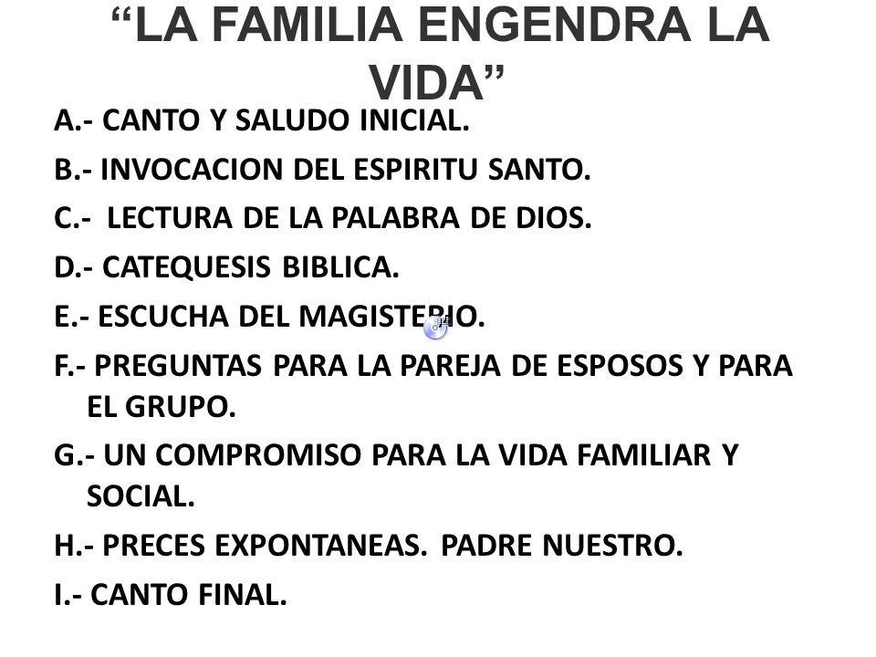 LA FAMILIA ENGENDRA LA VIDA A.- CANTO Y SALUDO INICIAL. B.- INVOCACION DEL ESPIRITU SANTO. C.- LECTURA DE LA PALABRA DE DIOS. D.- CATEQUESIS BIBLICA.