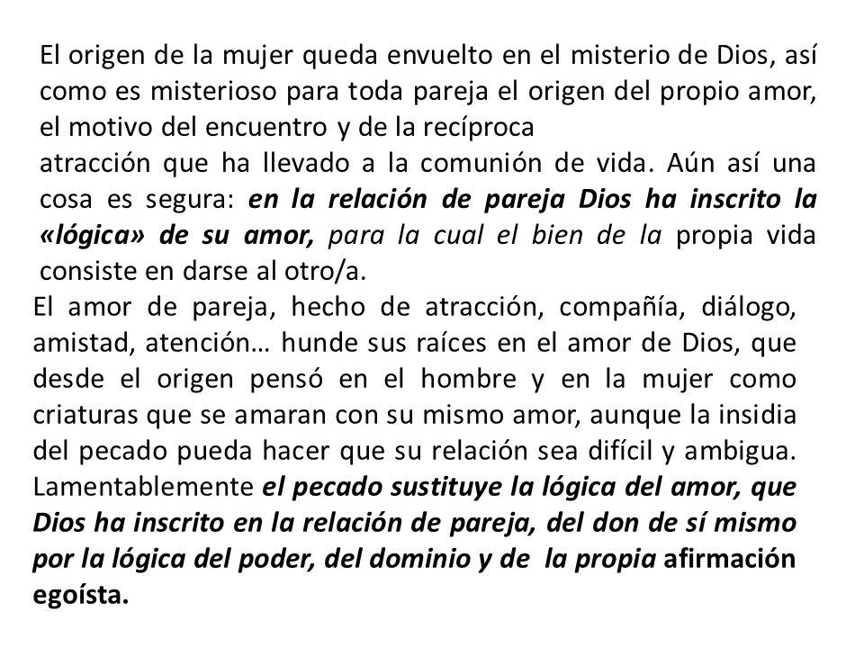 El origen de la mujer queda envuelto en el misterio de Dios, así como es misterioso para toda pareja el origen del propio amor, el motivo del encuentr