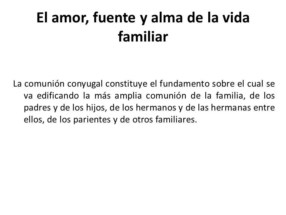 El amor, fuente y alma de la vida familiar La comunión conyugal constituye el fundamento sobre el cual se va edificando la más amplia comunión de la f