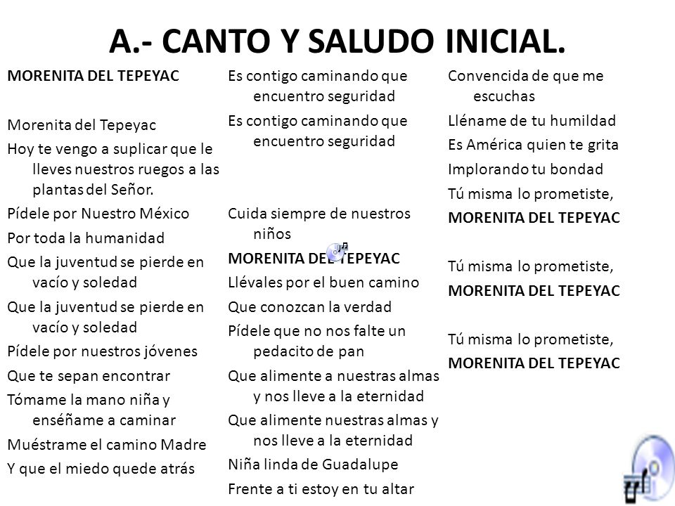 A.- CANTO Y SALUDO INICIAL. MORENITA DEL TEPEYAC Morenita del Tepeyac Hoy te vengo a suplicar que le lleves nuestros ruegos a las plantas del Señor. P