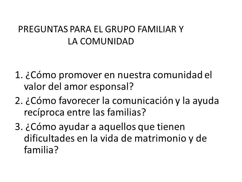 PREGUNTAS PARA EL GRUPO FAMILIAR Y LA COMUNIDAD 1. ¿Cómo promover en nuestra comunidad el valor del amor esponsal? 2. ¿Cómo favorecer la comunicación