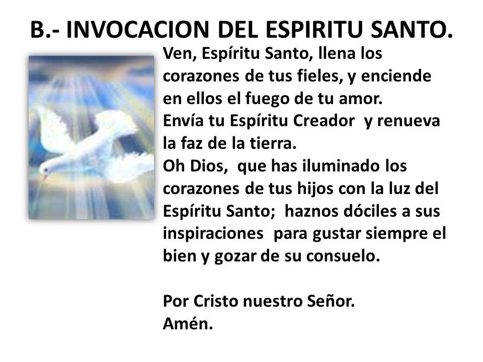 B.- INVOCACION DEL ESPIRITU SANTO. Ven, Espíritu Santo, llena los corazones de tus fieles, y enciende en ellos el fuego de tu amor. Envía tu Espíritu