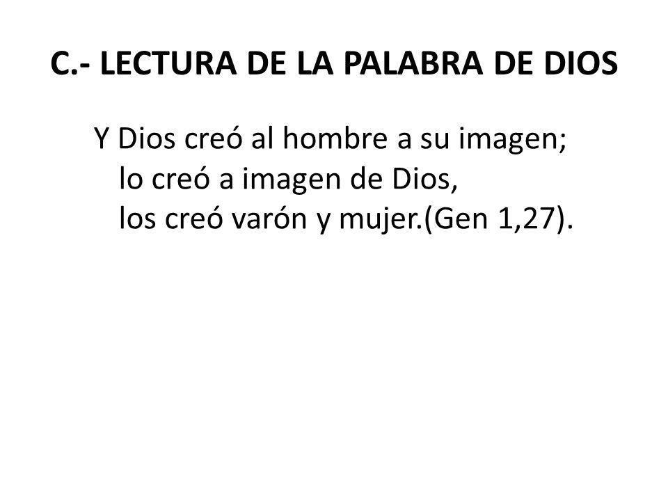 C.- LECTURA DE LA PALABRA DE DIOS Y Dios creó al hombre a su imagen; lo creó a imagen de Dios, los creó varón y mujer.(Gen 1,27).
