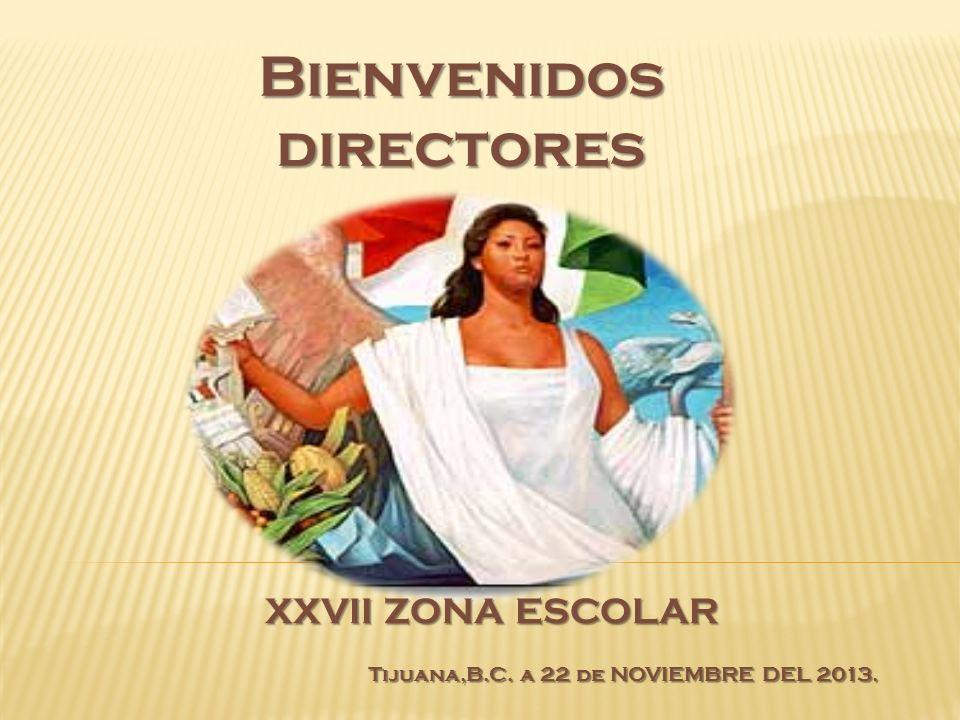 Bienvenidosdirectores XXVII ZONA ESCOLAR Tijuana,B.C. a 22 de NOVIEMBRE DEL 2013.