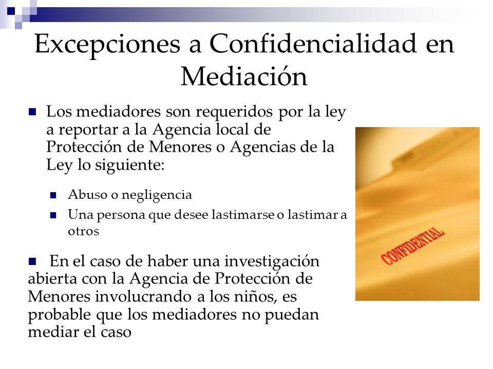Excepciones a Confidencialidad en Mediación Los mediadores son requeridos por la ley a reportar a la Agencia local de Protección de Menores o Agencias