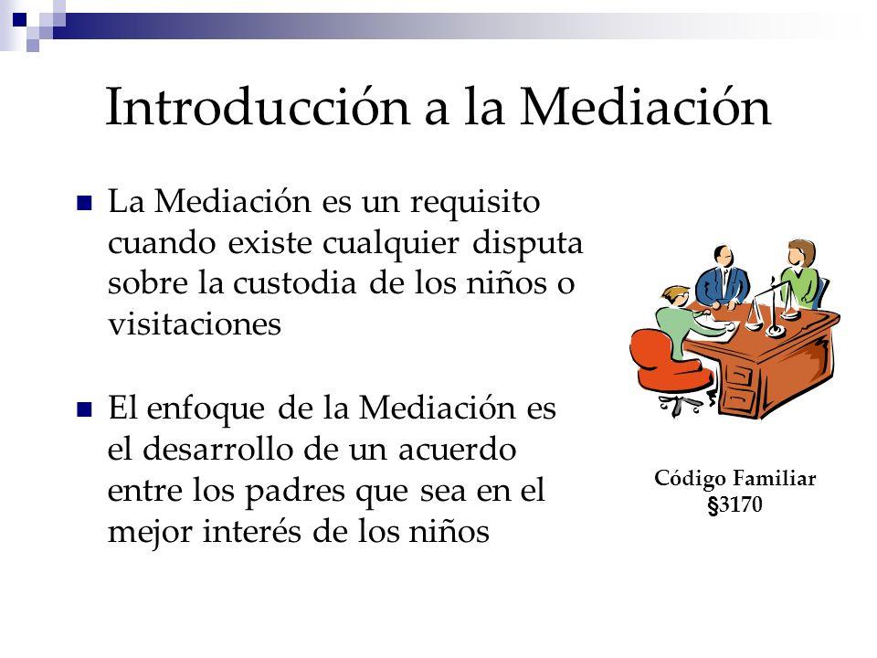 Introducción a la Mediación La Mediación es un requisito cuando existe cualquier disputa sobre la custodia de los niños o visitaciones El enfoque de la Mediación es el desarrollo de un acuerdo entre los padres que sea en el mejor interés de los niños Código Familiar §3170
