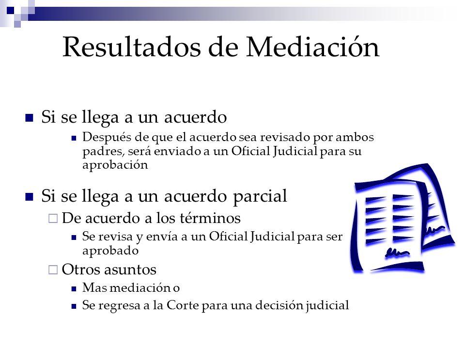 Resultados de Mediación Si se llega a un acuerdo Después de que el acuerdo sea revisado por ambos padres, será enviado a un Oficial Judicial para su a