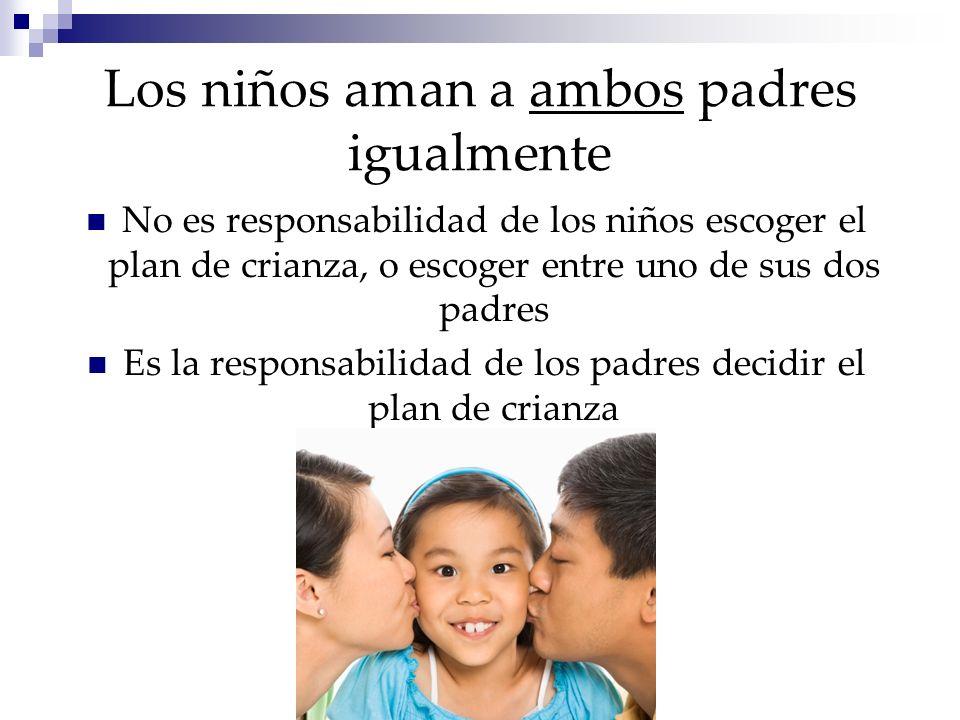 Los niños aman a ambos padres igualmente No es responsabilidad de los niños escoger el plan de crianza, o escoger entre uno de sus dos padres Es la responsabilidad de los padres decidir el plan de crianza