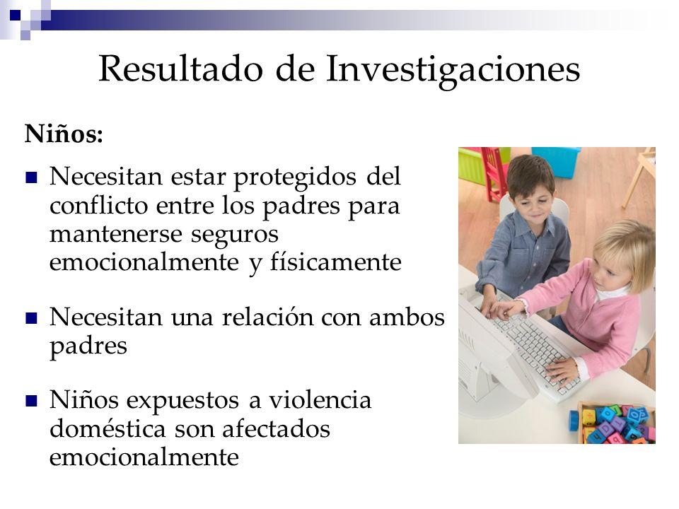 Resultado de Investigaciones Niños: Necesitan estar protegidos del conflicto entre los padres para mantenerse seguros emocionalmente y físicamente Necesitan una relación con ambos padres Niños expuestos a violencia doméstica son afectados emocionalmente