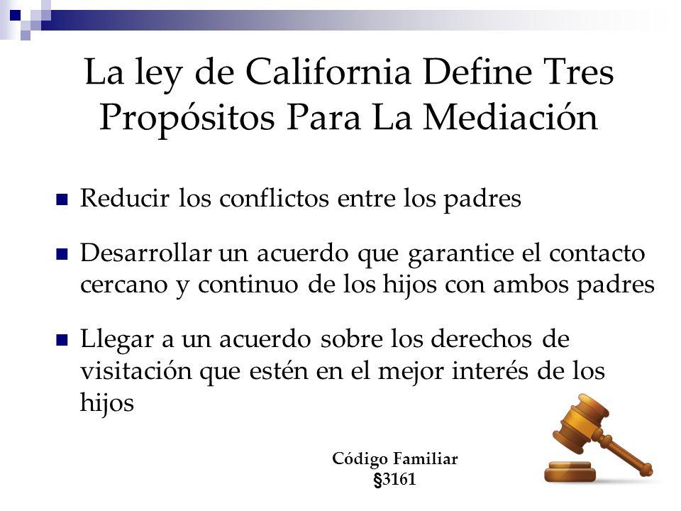 La ley de California Define Tres Propósitos Para La Mediación Reducir los conflictos entre los padres Desarrollar un acuerdo que garantice el contacto cercano y continuo de los hijos con ambos padres Llegar a un acuerdo sobre los derechos de visitación que estén en el mejor interés de los hijos Código Familiar §3161