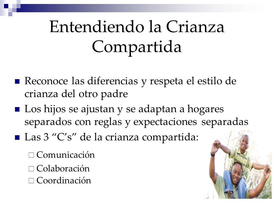 Entendiendo la Crianza Compartida Reconoce las diferencias y respeta el estilo de crianza del otro padre Los hijos se ajustan y se adaptan a hogares separados con reglas y expectaciones separadas Las 3 Cs de la crianza compartida: Comunicación Colaboración Coordinación