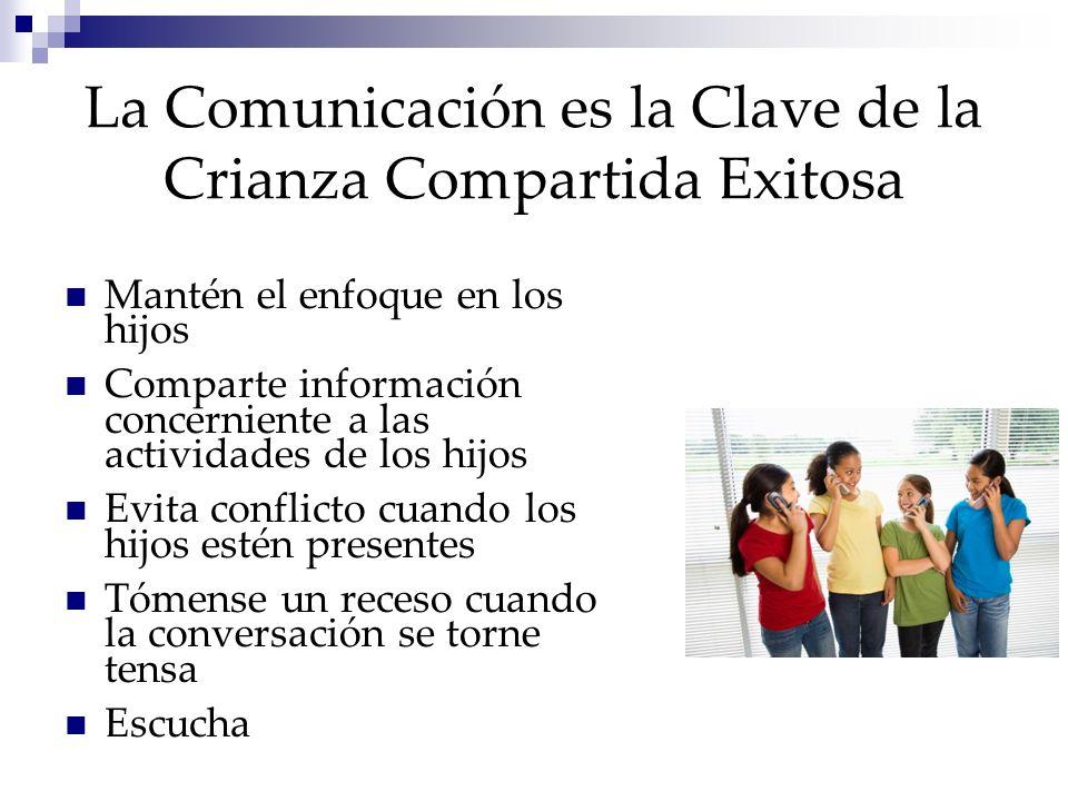 La Comunicación es la Clave de la Crianza Compartida Exitosa Mantén el enfoque en los hijos Comparte información concerniente a las actividades de los hijos Evita conflicto cuando los hijos estén presentes Tómense un receso cuando la conversación se torne tensa Escucha
