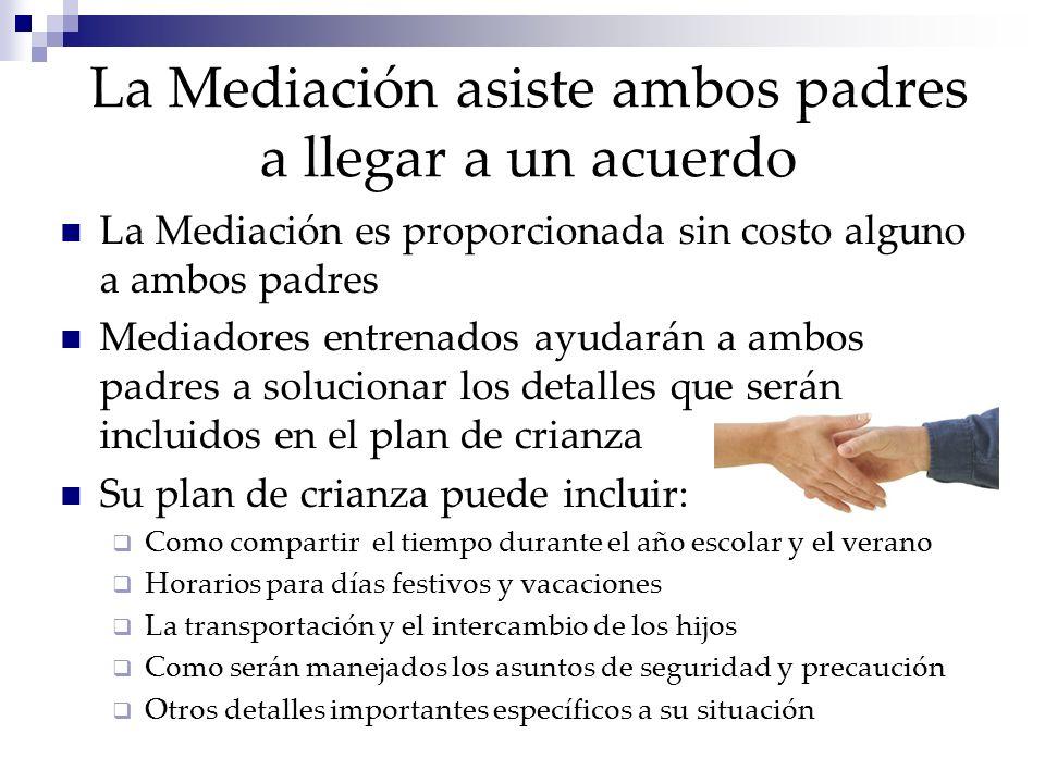 La Mediación asiste ambos padres a llegar a un acuerdo La Mediación es proporcionada sin costo alguno a ambos padres Mediadores entrenados ayudarán a