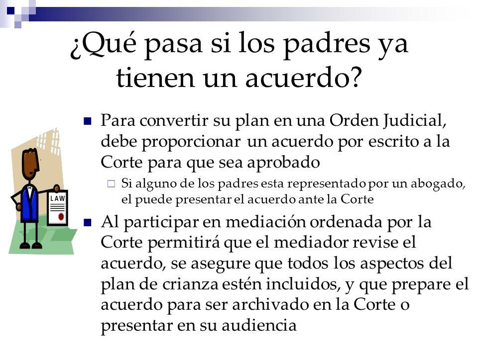 ¿Qué pasa si los padres ya tienen un acuerdo? Para convertir su plan en una Orden Judicial, debe proporcionar un acuerdo por escrito a la Corte para q