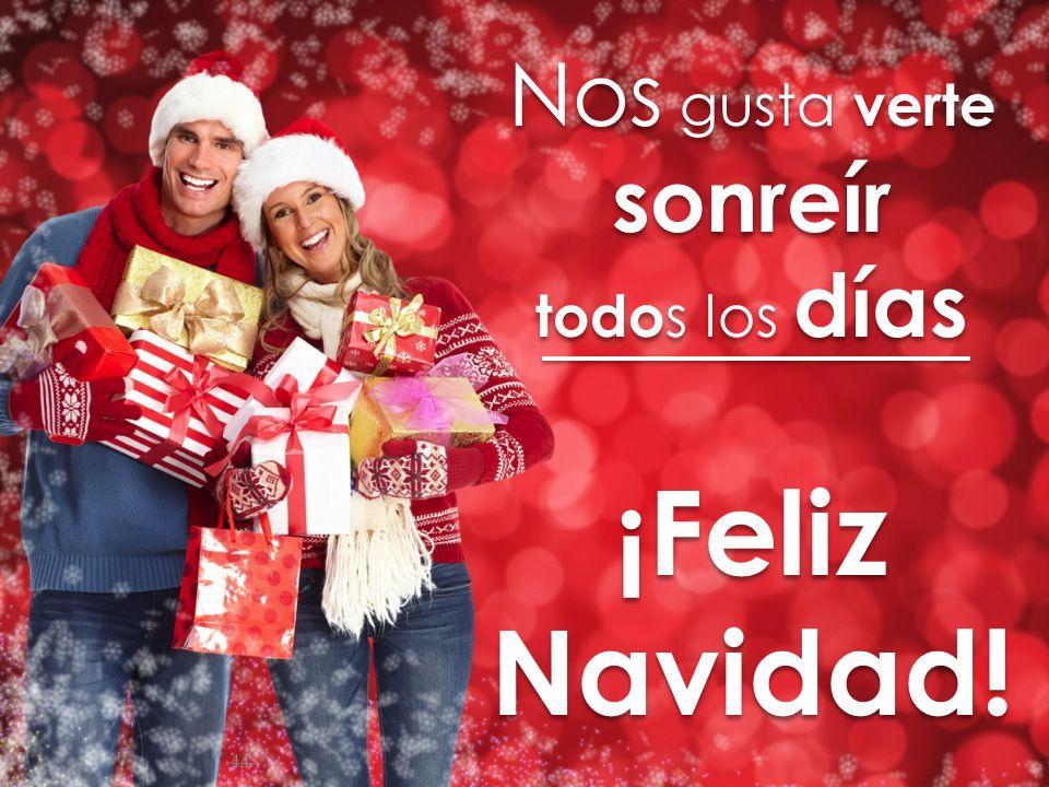 44 Nos gusta verte sonreír todo s los días ¡Feliz Navidad! Nos gusta verte sonreír todo s los días ¡Feliz Navidad!